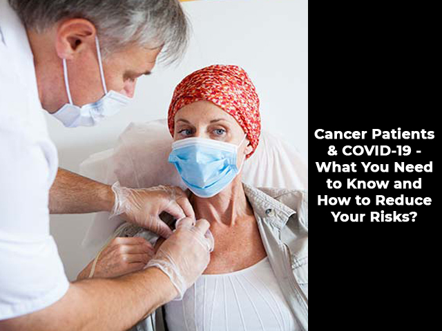 Cancer Patients & COVID-19 - What You Need to Know and How to Reduce Your Risks?